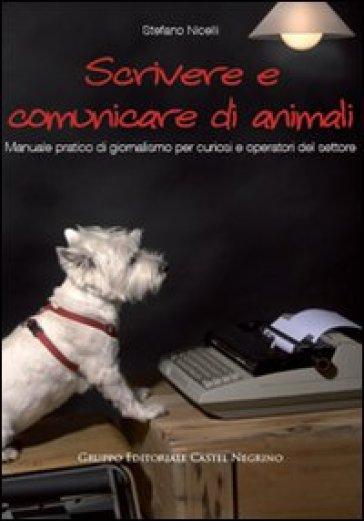 Scrivere e comunicare di animali. Manuale pratico di giornalismo per curiosi e operatori del settore - Stefano Nicelli |