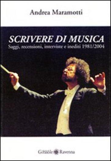 Scrivere di musica. Saggi, recensioni, interviste e inediti 1981-2004 - Andrea Maramotti |