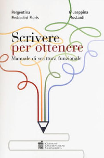 Scrivere per ottenere. Manuale di scrittura funzionale - Pergentina Pedaccini Floris | Thecosgala.com