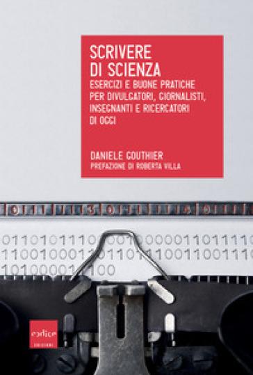 Scrivere di scienza. Esercizi e buone pratiche per divulgatori, giornalisti, insegnanti e ricercatori di oggi - Daniele Gouthier | Thecosgala.com