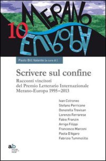 Scrivere sul confine. Racconti vincitori del premio letterario internazionale Merano-Europa (1995-2013) - P. Valente |
