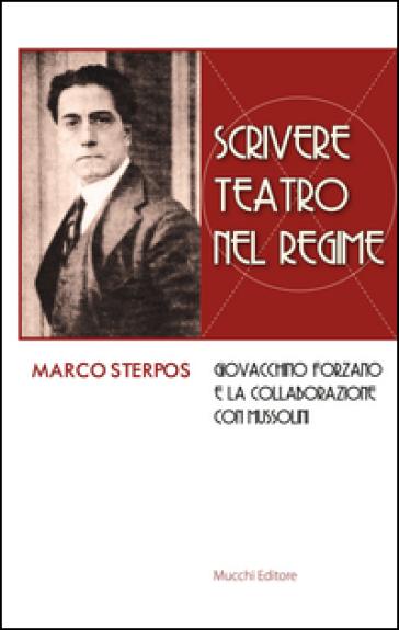Scrivere teatro nel regime. Giovacchino Forzano e la collaborazione con Mussolini - Marco Sterpos | Thecosgala.com