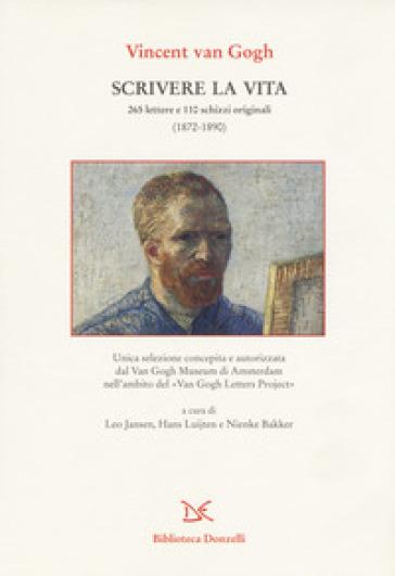 Scrivere la vita. 265 lettere e 110 schizzi originali (1872-1890) - Vincent Van Gogh |