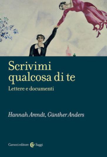 Scrivimi qualcosa di te. Lettere e documenti - Hannah Arendt |