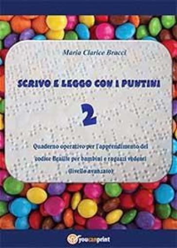 Scrivo e leggo con i puntini. 2.Quaderno operativo per l'apprendimento del codice Braille per bambini e ragazzi vedenti. Livello avanzato - M. Clarice Bracci |