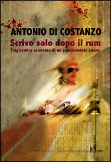 Scrivo solo dopo il rum. Tragicomica esistenza di un pennivendolo beone - Antonio Di Costanzo | Kritjur.org