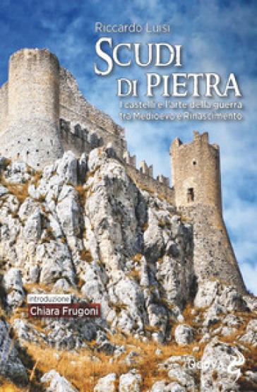 Scudi di pietra. I castelli e l'arte della guerra tra Medioevo e Rinascimento - Riccardo Luisi |