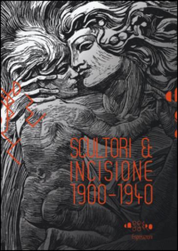 Scultori & incisione (1900-1940). Catalogo della mostra (Montevarchi, 5 luglio-27 settembre 2015) - A. Panzetta |