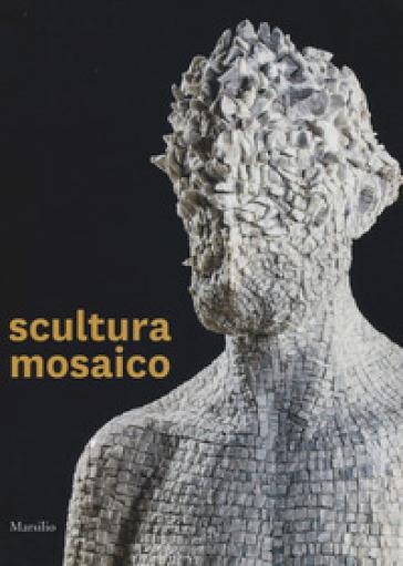 Scultura mosaico. Catalogo della mostra (Ravenna, 8 ottobre-26 novembre 2017). Ediz. italiana e inglese - L. Gavioli  