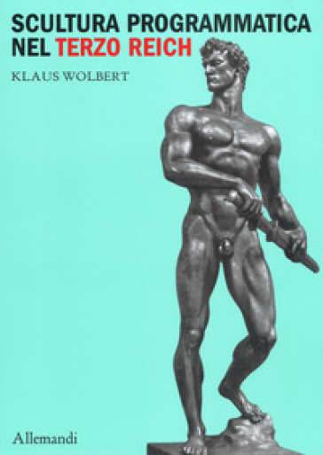 Scultura programmatica nel Terzo Reich. Corpi dogmatici, letali dettami di bellezza - Klaus Wolbert |