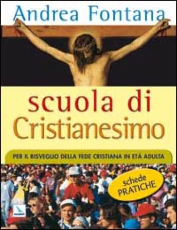 Scuola di Cristianesimo. Per il risveglio della fede cristiana in età adulta. Schede pratiche - Andrea Fontana |