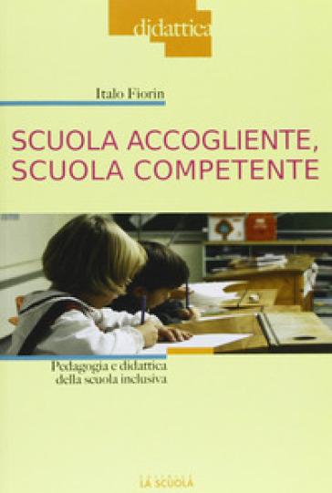 Scuola accogliente, scuola competente. Pedagogia e didattica della scuola inclusiva - Italo Fiorin pdf epub