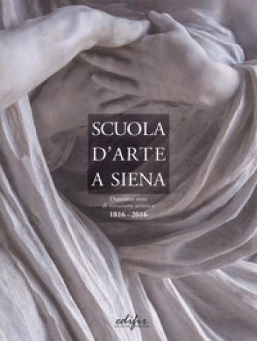 Scuola d'arte a Siena. Duecento anni di istruzione artistica 1816-2016 - A. Conti |