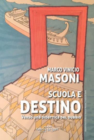 Scuola e destino. Verso una didattica del dubbio - Marco Vinicio Masoni  