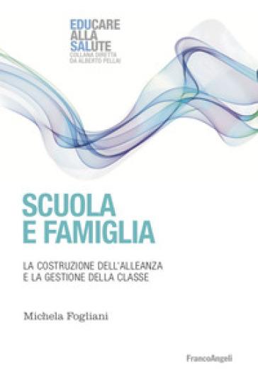 Scuola e famiglia. La costruzione dell'alleanza e la gestione della classe - Michela Fogliani |