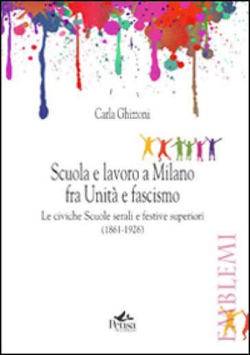 Scuola e lavoro a Milano fra unità e fascismo. Le civiche scuole serali e festive superiori (1861-1926) - Carla Ghizzoni |