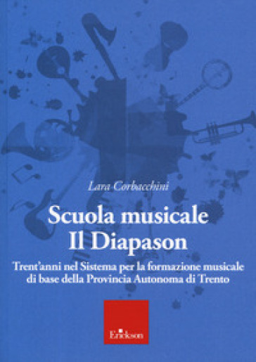 Scuola musicale Il Diapason. Trent'anni nel sistema per la formazione musicale di base della Provincia Autonoma di Trento - Lara Corbacchini  
