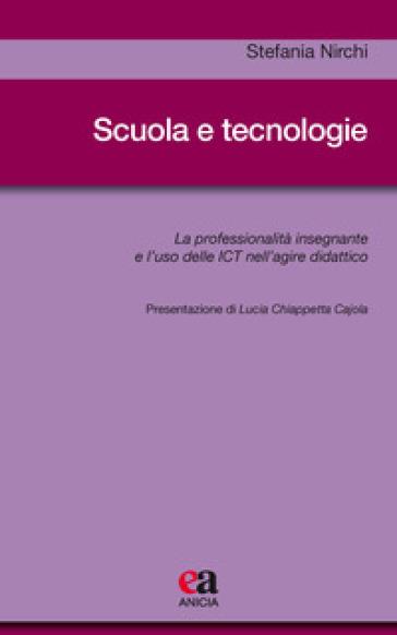 Scuola e tecnologie. La professionalità insegnante e l'uso delle ICT nell'agire didattico - Stefania Nirchi |