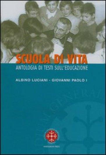 Scuola di vita. Antologia di testi sull'educazione. Albino Luciani Giovanni Paolo I