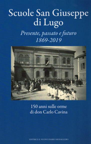 Scuole San Giuseppe di Lugo. Presente, passato e futuro 1869-2019. 150 anni sulle orme di don Carlo Cavina - G. Dalmonte |