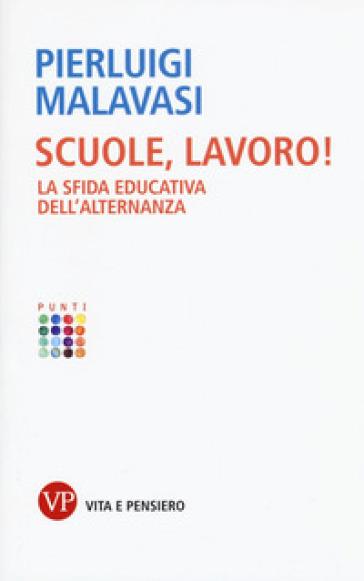 Scuole, lavoro! La sfida educativa dell'alternanza - Pierluigi Malavasi | Thecosgala.com