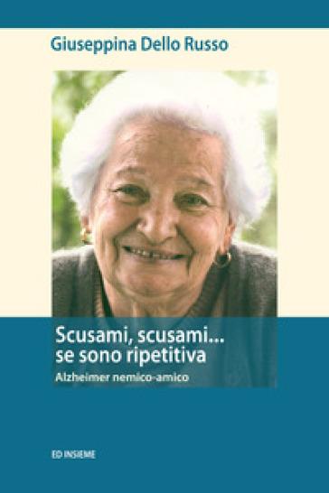 Scusami, scusami... se sono ripetitiva. Alzheimer nemico-amico - Giuseppina Dello Russo |