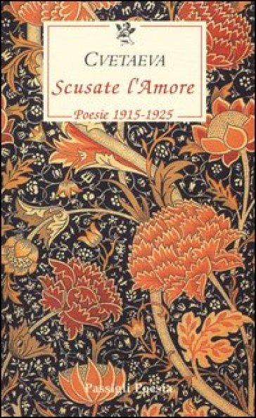 Scusate l'amore. Poesie 1915-1925. Testo russo a fronte - Marina Cvetaeva |