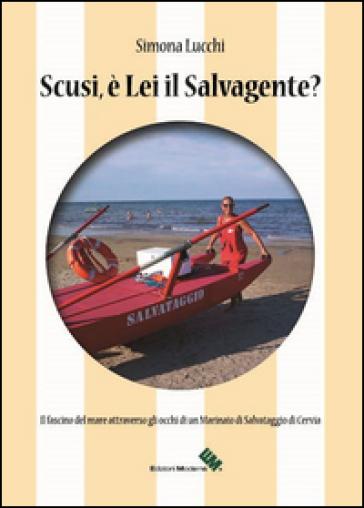 Scusi, è lei il salvagente? Il fascino del mare attraverso gli occhi di un marinaio di salvataggio di Cervia - Simona Lucchi |