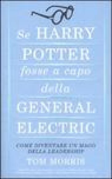 Se Harry Potter fosse a capo della General Electric. Come diventare un mago della leadership - Tom Morris | Thecosgala.com