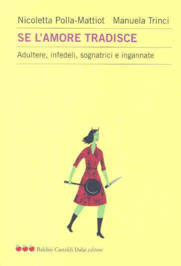 Se l'amore tradisce. Adultere, infedeli, sognatrici e ingannate - Nicoletta Polla-Mattiot |