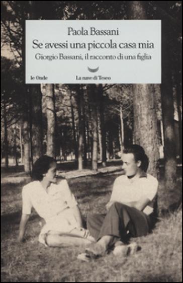 Se avessi una piccola casa mia. Giorgio Bassani, il racconto di una figlia - Paola Bassani  