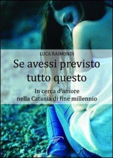 Se avessi previsto tutto questo. In cerca d'amore nella Catania di fine millennio - Luca Raimondi |
