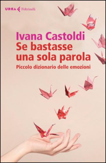 Se bastasse una sola parola. Piccolo dizionario delle emozioni - Ivana Castoldi |