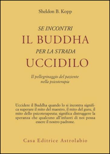 Se incontri il Buddha per la strada uccidilo. Il pellegrinaggio del paziente nella psicoterapia - Sheldon B. Kopp   Rochesterscifianimecon.com