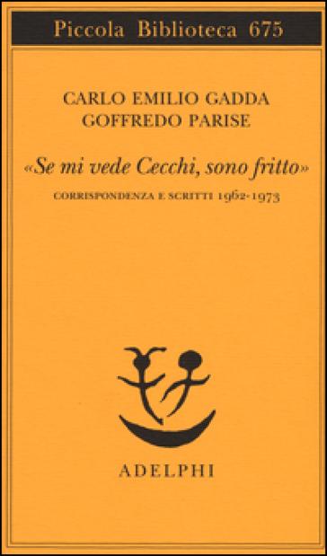 «Se mi vede Cecchi, sono fritto». Corrispondenza e scritti 1962-1973 - Carlo Emilio Gadda |