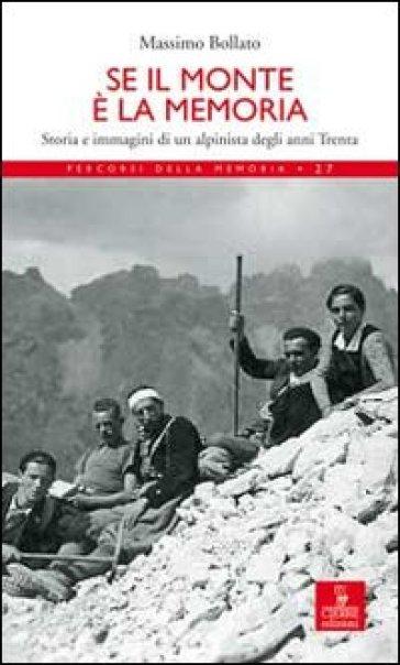 Se il monte è la memoria. Storia e immagini di un alpinista degli anni Trenta - Massimo Bollati | Rochesterscifianimecon.com
