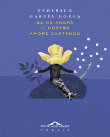 Se ne andrà il nostro amore cantando. Testo spagnolo a fronte - Federico Garcia Lorca | Ericsfund.org