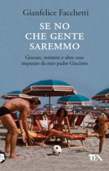 Se no che gente saremmo. Giocare, resistere e altre cose imparate da mio padre Giacinto - Gianfelice Facchetti |