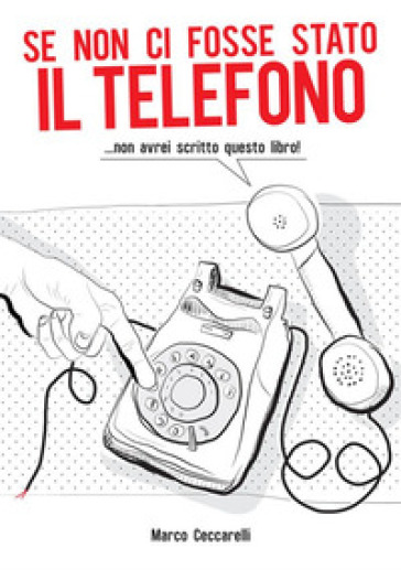 Se non ci fosse stato il telefono ...non avrei scritto questo libro! - Marco Ceccarelli |