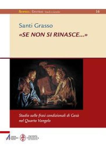 «Se non si rinasce...». Studio sulle frasi condizionali di Gesù nel Quarto Vangelo - Santi Grasso |