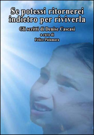 Se potessi ritornerei indietro per riviverla. Gli scritti di Denise Cascasi - F. Palamara |