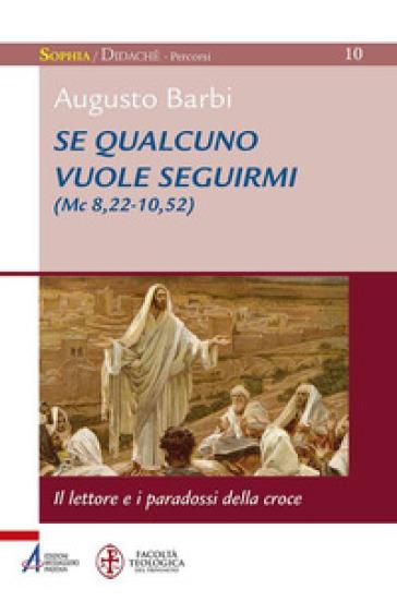 Se qualcuno vuole seguirmi (Mc 8,22-10,52). il lettore e i paradossi della croce - Augusto Barbi |