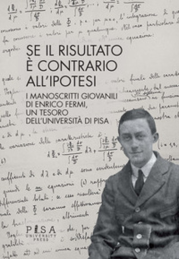 Se il risultato è contrario all'ipotesi. I manoscritti giovanili di Enrico Fermi, un tesoro dell'Università di Pisa