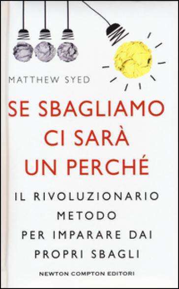 Se sbagliamo ci sarà un perché. Il rivoluzionario metodo per imparare dai propri sbagli - Matthew Syed |