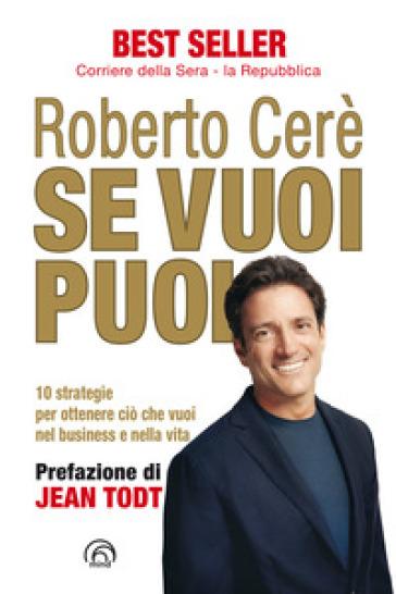 Se vuoi puoi. 10 strategie per ottenere ciò che vuoi, nel business e nella vita - Roberto Cerè |