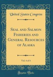 Seal and Salmon Fisheries and General Resources of Alaska, Vol. 4 of 4 (Classic Reprint)