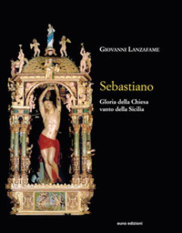Sebastiano. Gloria della Chiesa e vanto della Sicilia - Giovanni Lanzafame |