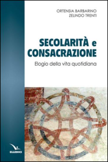 Secolarità e consacrazione. Elogio della vita quotidiana - Ortensia Barbarino |