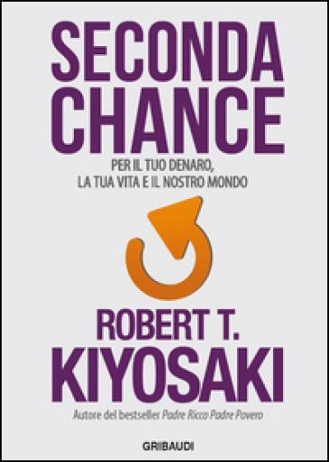 Seconda chance. Per il tuo denaro, la tua vita e il nostro mondo - Robert T. Kiyosaki |