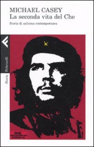 Seconda vita del Che. Storia di un'icona contemporanea - Michael Casey |